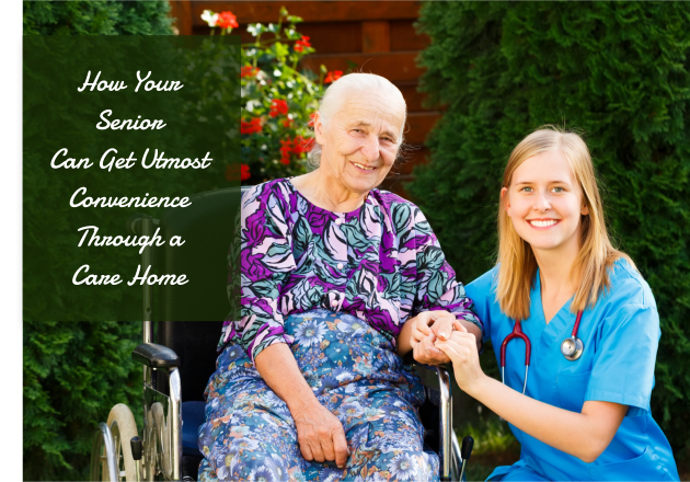 How Your Senior Can Get Utmost Convenience Through a Care Home
