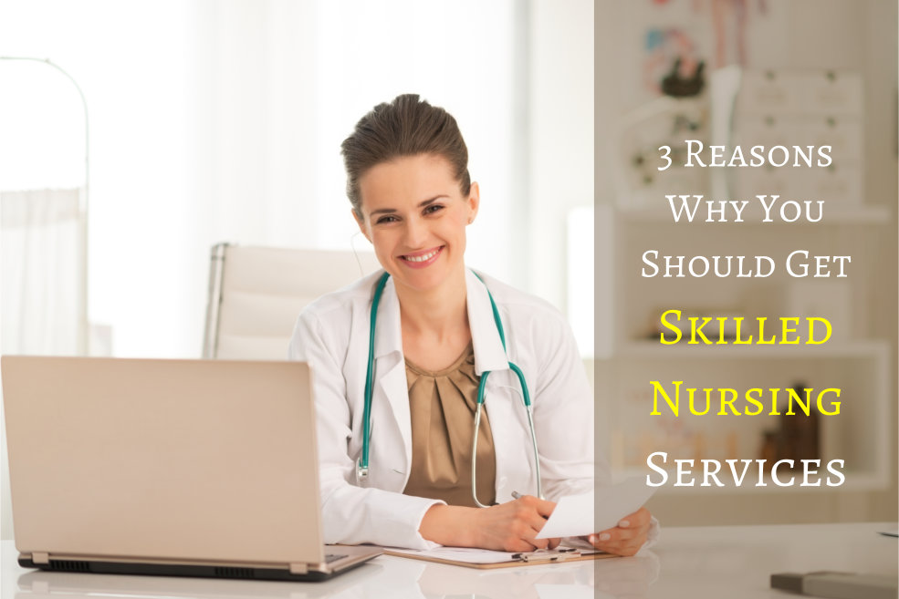 3 Reasons Why You Should Get Skilled Nursing Services