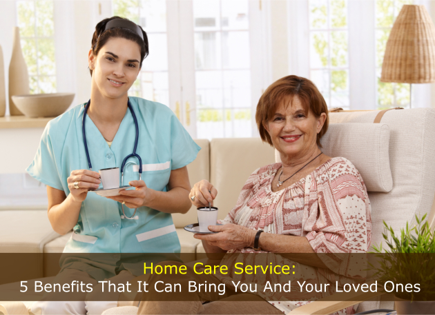 Home Care Service: 5 Benefits That It Can Bring You And Your Loved Ones